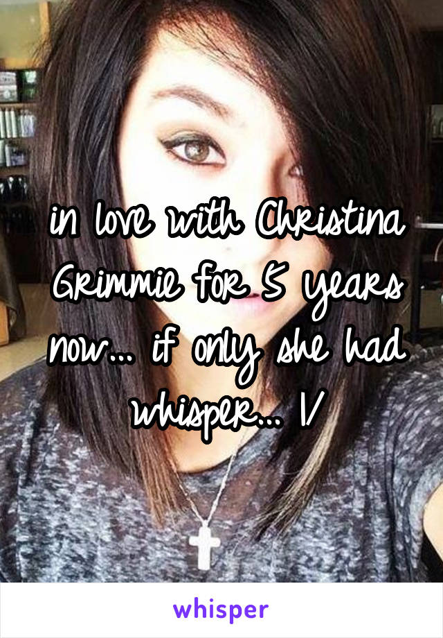 in love with Christina Grimmie for 5 years now... if only she had whisper... \|/