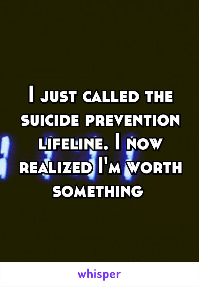 I just called the suicide prevention lifeline. I now realized I'm worth something