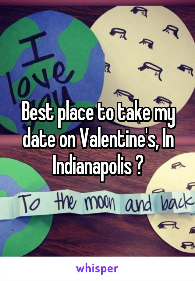Best place to take my date on Valentine's, In Indianapolis ?