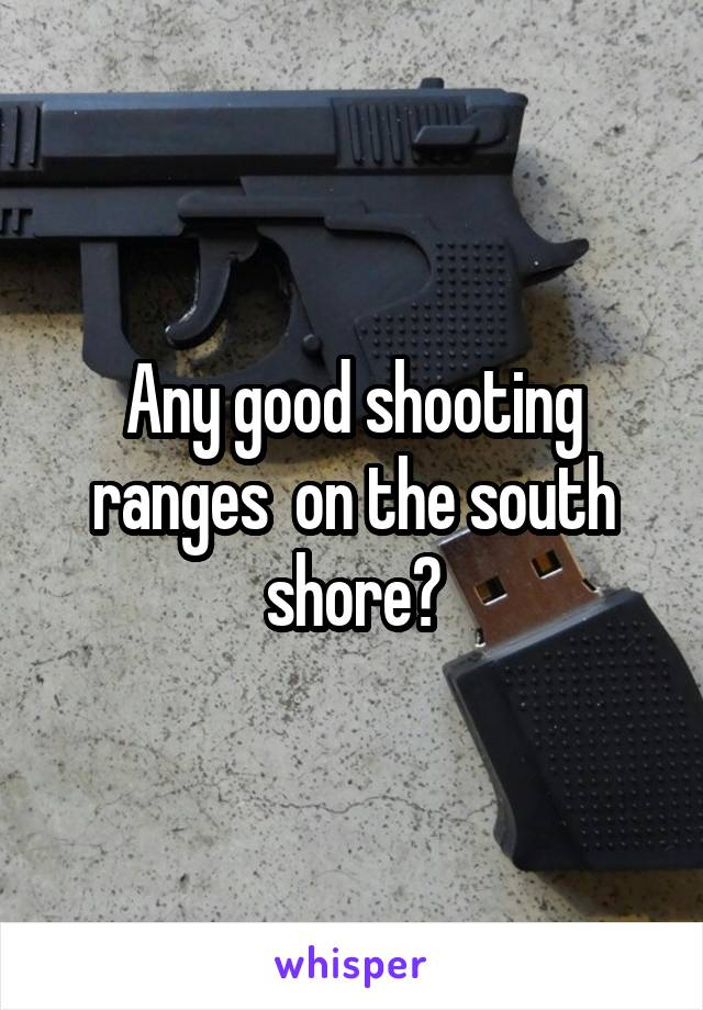 Any good shooting ranges  on the south shore?