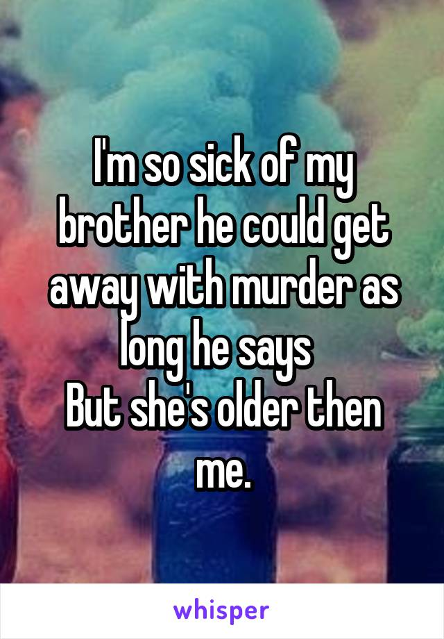I'm so sick of my brother he could get away with murder as long he says   But she's older then me.