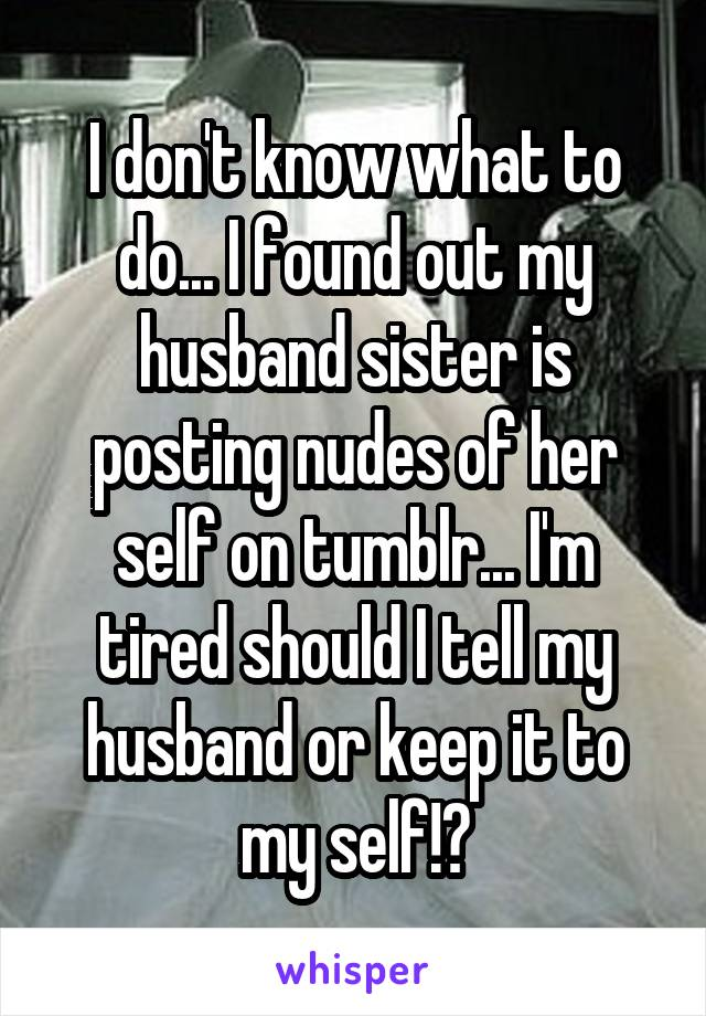 I don't know what to do... I found out my husband sister is posting nudes of her self on tumblr... I'm tired should I tell my husband or keep it to my self!?