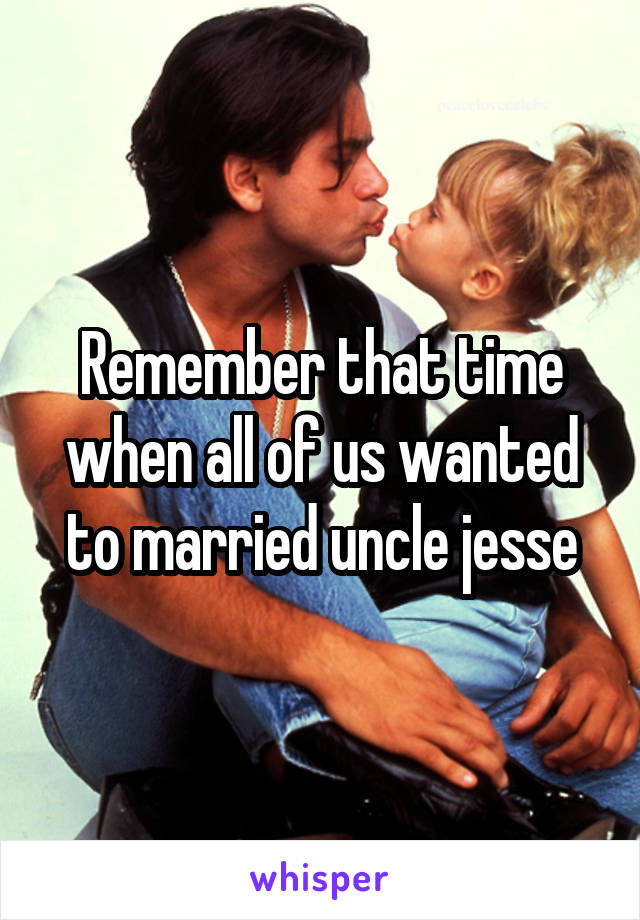 Remember that time when all of us wanted to married uncle jesse