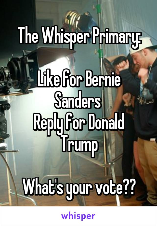 The Whisper Primary:  Like for Bernie Sanders  Reply for Donald Trump  What's your vote??