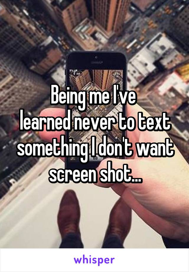 Being me I've  learned never to text something I don't want screen shot...