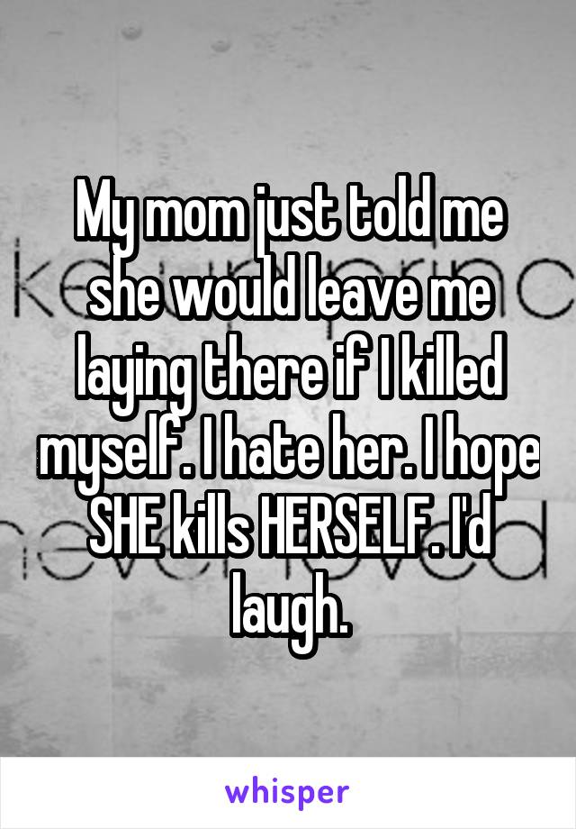 My mom just told me she would leave me laying there if I killed myself. I hate her. I hope SHE kills HERSELF. I'd laugh.