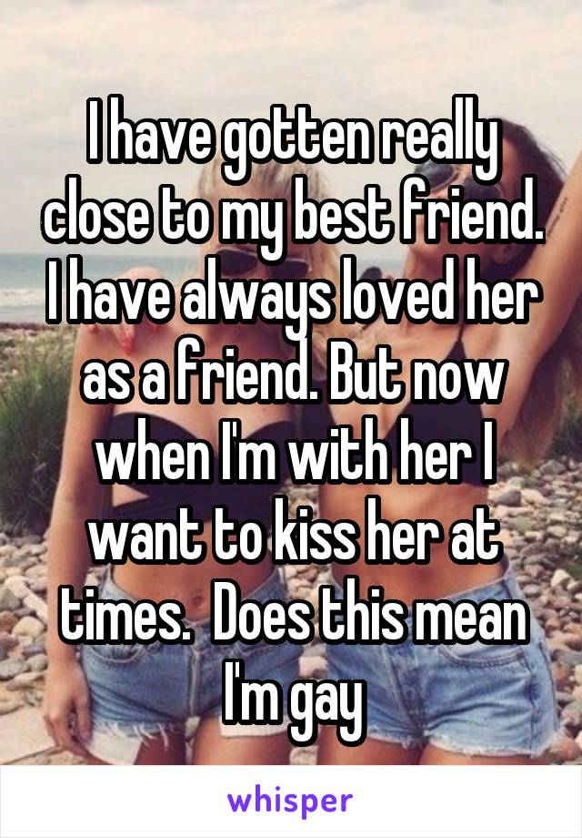 I have gotten really close to my best friend. I have always loved her as a friend. But now when I'm with her I want to kiss her at times.  Does this mean I'm gay