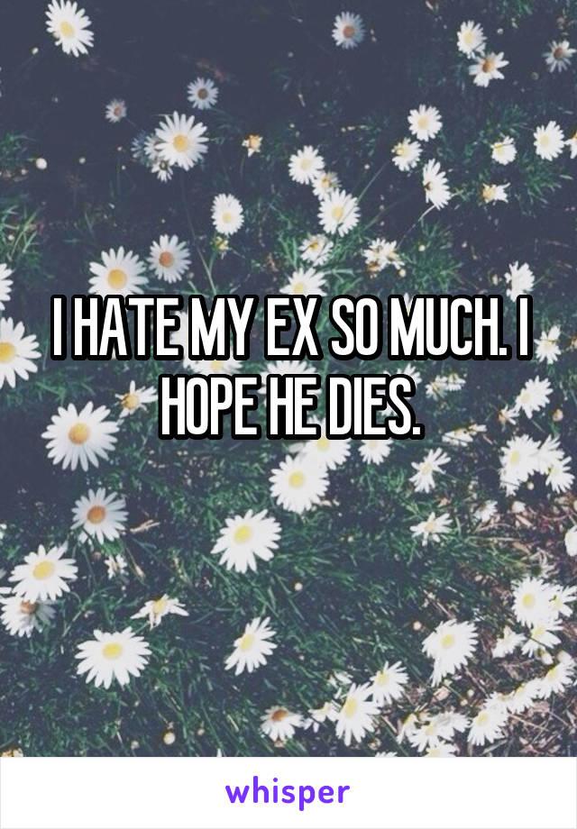 I HATE MY EX SO MUCH. I HOPE HE DIES.
