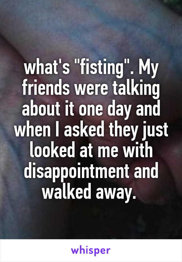 """what's """"fisting"""". My friends were talking about it one day and when I asked they just looked at me with disappointment and walked away."""