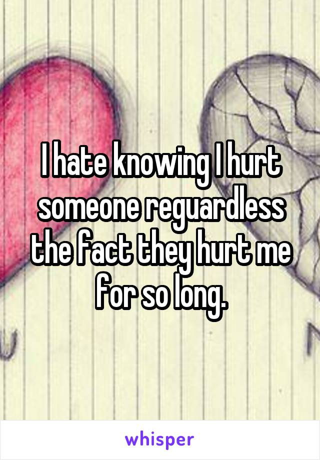 I hate knowing I hurt someone reguardless the fact they hurt me for so long.