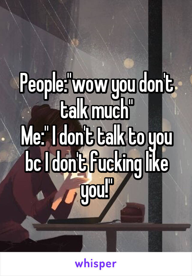 """People:""""wow you don't talk much"""" Me:"""" I don't talk to you bc I don't fucking like you!"""""""