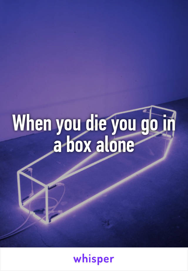 When you die you go in a box alone