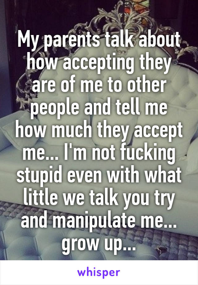 My parents talk about how accepting they are of me to other people and tell me how much they accept me... I'm not fucking stupid even with what little we talk you try and manipulate me... grow up...