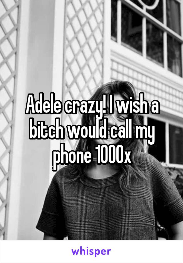 Adele crazy! I wish a bitch would call my phone 1000x