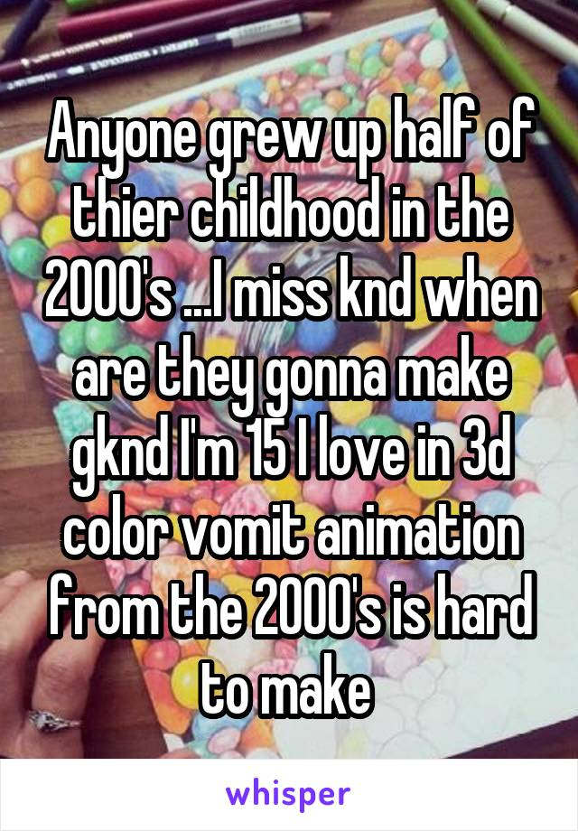 Anyone grew up half of thier childhood in the 2000's ...I miss knd when are they gonna make gknd I'm 15 I love in 3d color vomit animation from the 2000's is hard to make