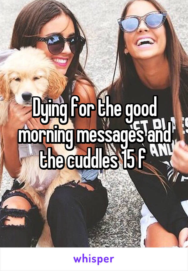 Dying for the good morning messages and the cuddles 15 f