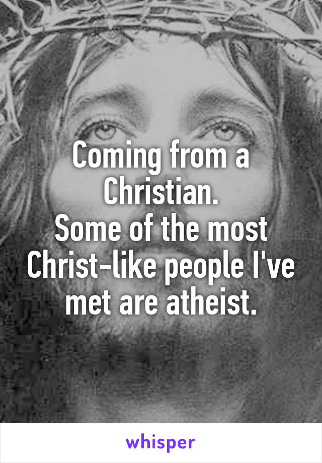 Coming from a Christian. Some of the most Christ-like people I've met are atheist.
