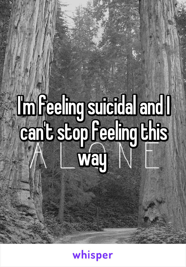 I'm feeling suicidal and I can't stop feeling this way