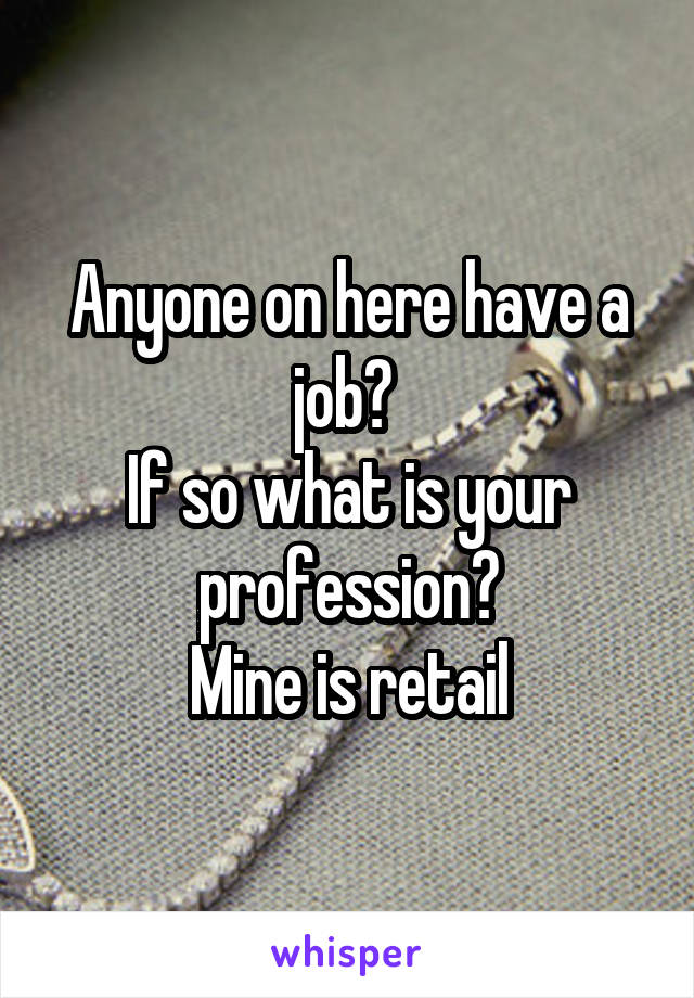 Anyone on here have a job?  If so what is your profession? Mine is retail