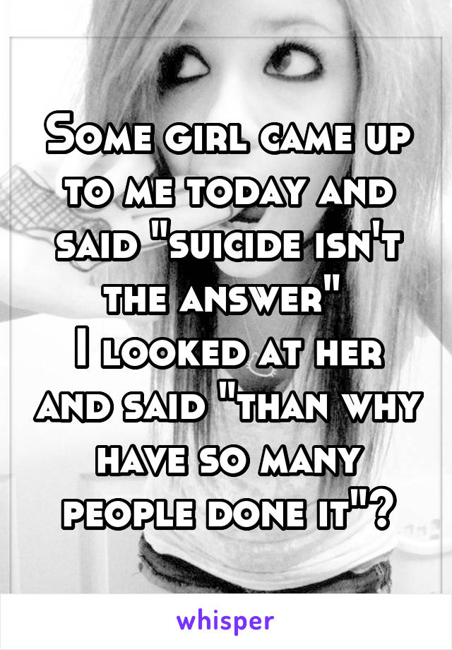 "Some girl came up to me today and said ""suicide isn't the answer""  I looked at her and said ""than why have so many people done it""?"