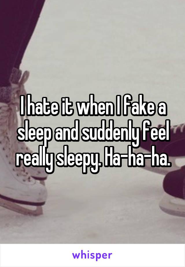 I hate it when I fake a sleep and suddenly feel really sleepy. Ha-ha-ha.