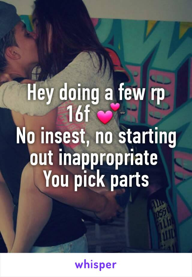 Hey doing a few rp 16f 💕  No insest, no starting out inappropriate  You pick parts