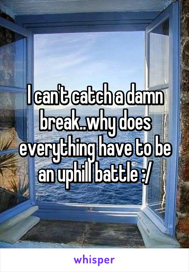 I can't catch a damn break..why does everything have to be an uphill battle :/