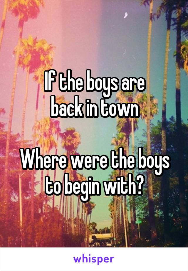 If the boys are back in town  Where were the boys to begin with?