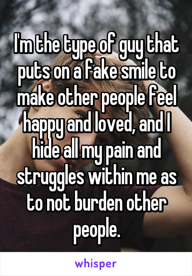 I'm the type of guy that puts on a fake smile to make other people feel happy and loved, and I hide all my pain and struggles within me as to not burden other people.