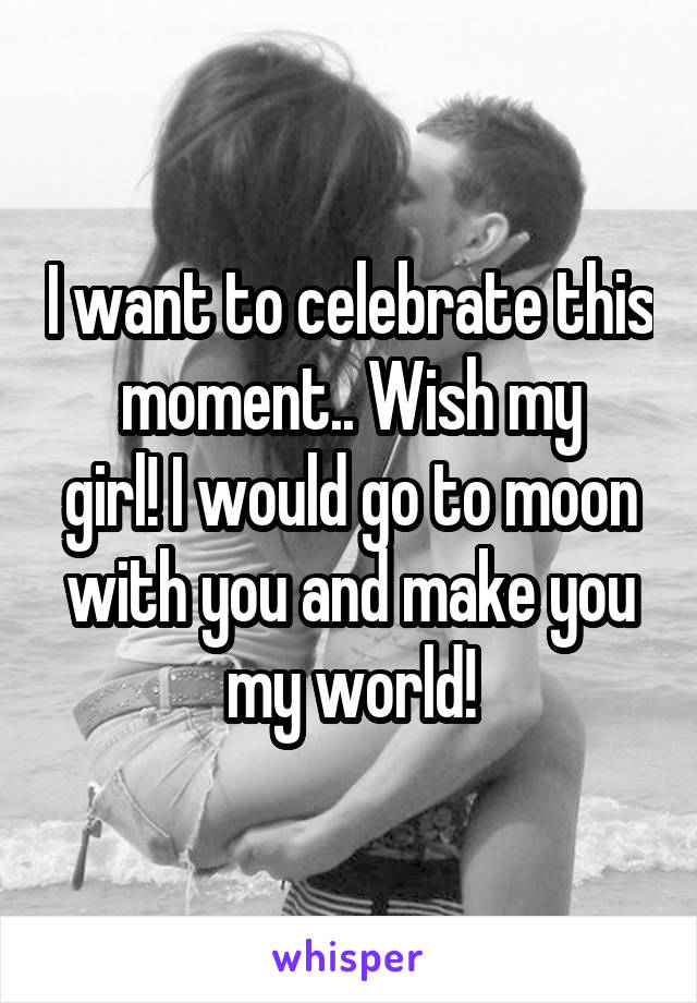I want to celebrate this moment.. Wish my girl! I would go to moon with you and make you my world!