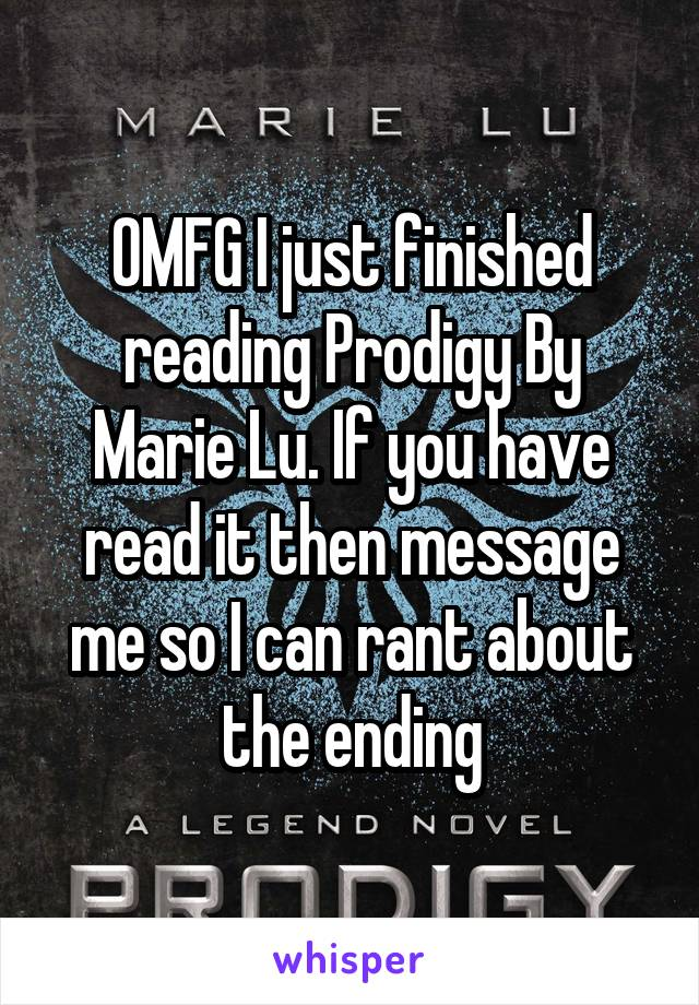 OMFG I just finished reading Prodigy By Marie Lu. If you have read it then message me so I can rant about the ending
