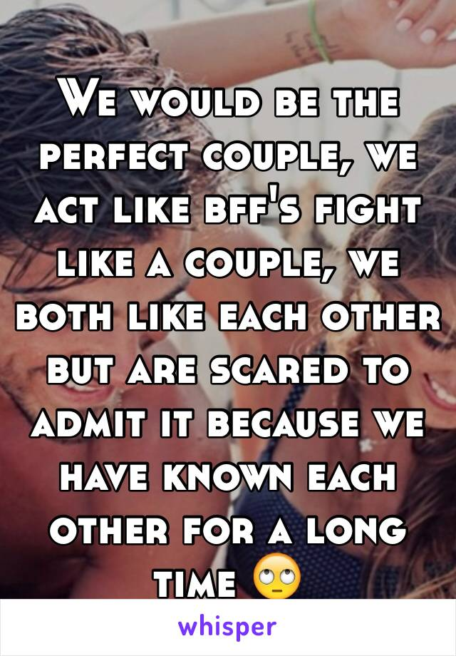 We would be the perfect couple, we act like bff's fight like a couple, we both like each other but are scared to admit it because we have known each other for a long time 🙄