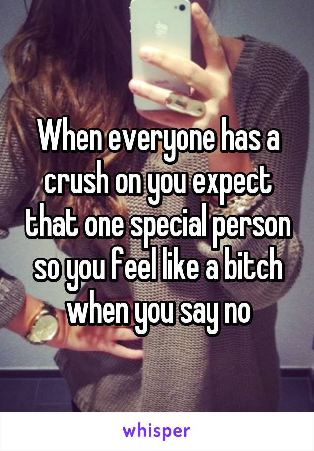 When everyone has a crush on you expect that one special person so you feel like a bitch when you say no