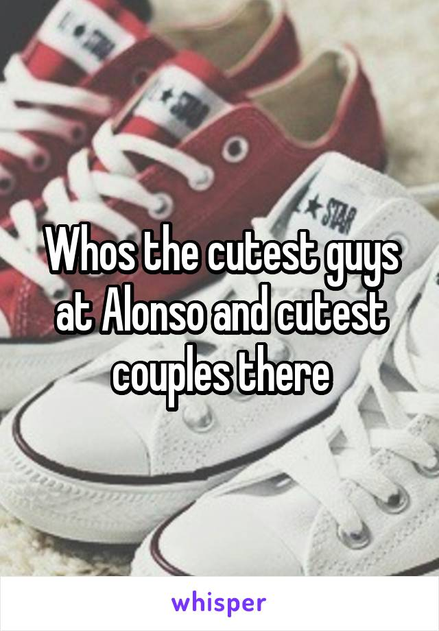 Whos the cutest guys at Alonso and cutest couples there