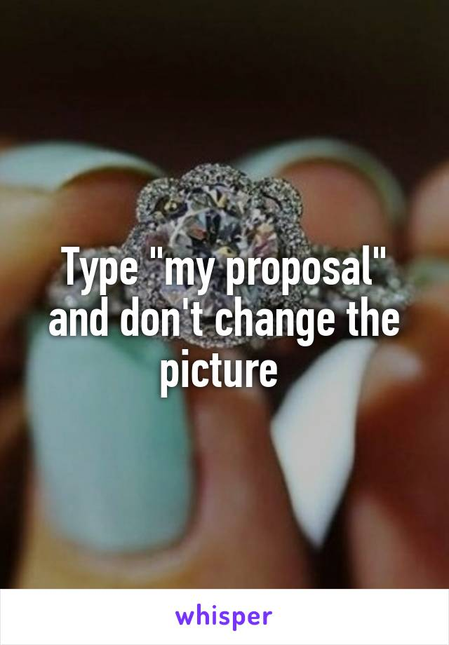 "Type ""my proposal"" and don't change the picture"