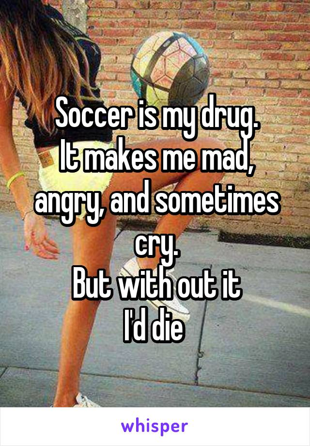 Soccer is my drug. It makes me mad, angry, and sometimes cry. But with out it I'd die