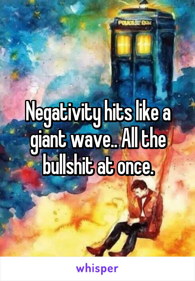 Negativity hits like a giant wave.. All the bullshit at once.