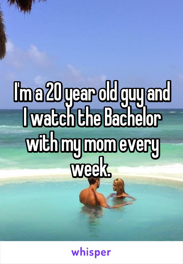 I'm a 20 year old guy and I watch the Bachelor with my mom every week.