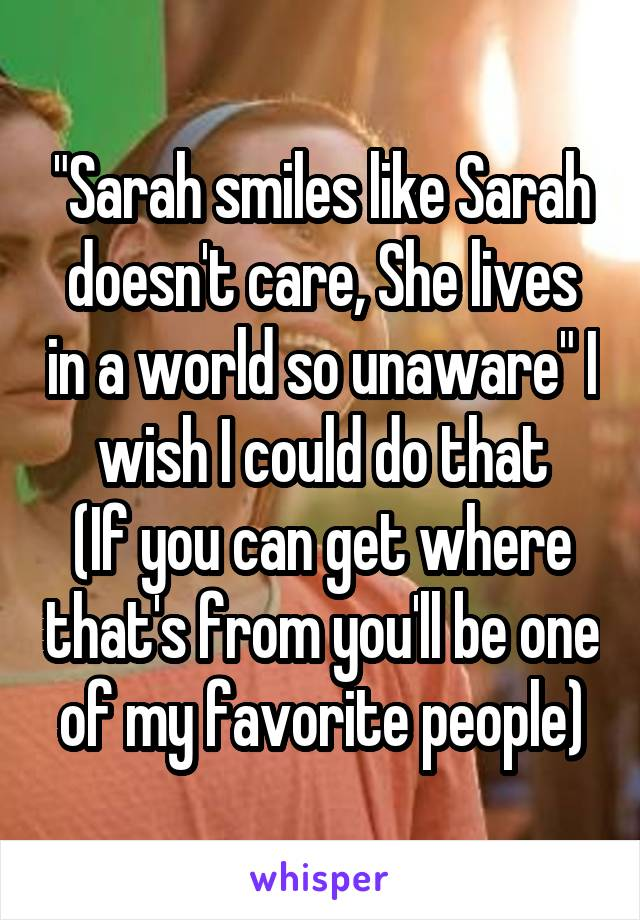 """Sarah smiles like Sarah doesn't care, She lives in a world so unaware"" I wish I could do that (If you can get where that's from you'll be one of my favorite people)"