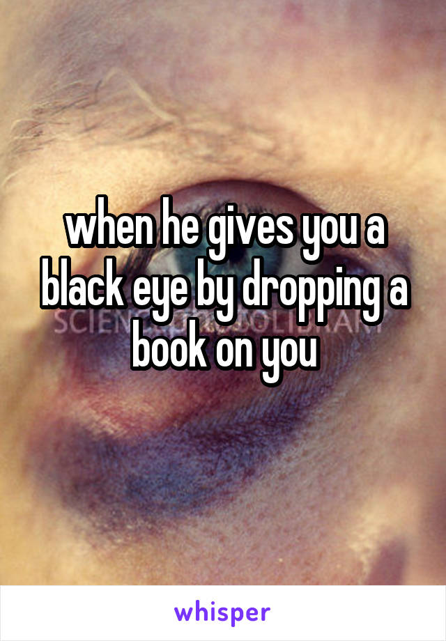 when he gives you a black eye by dropping a book on you