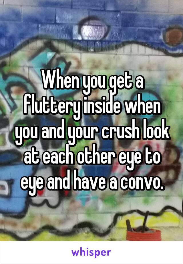When you get a fluttery inside when you and your crush look at each other eye to eye and have a convo.