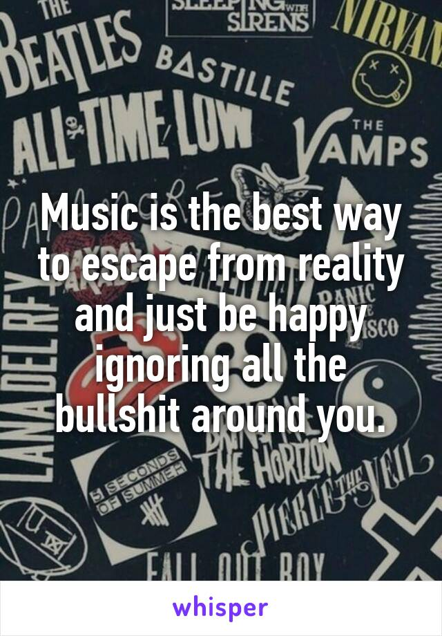 Music is the best way to escape from reality and just be happy ignoring all the bullshit around you.