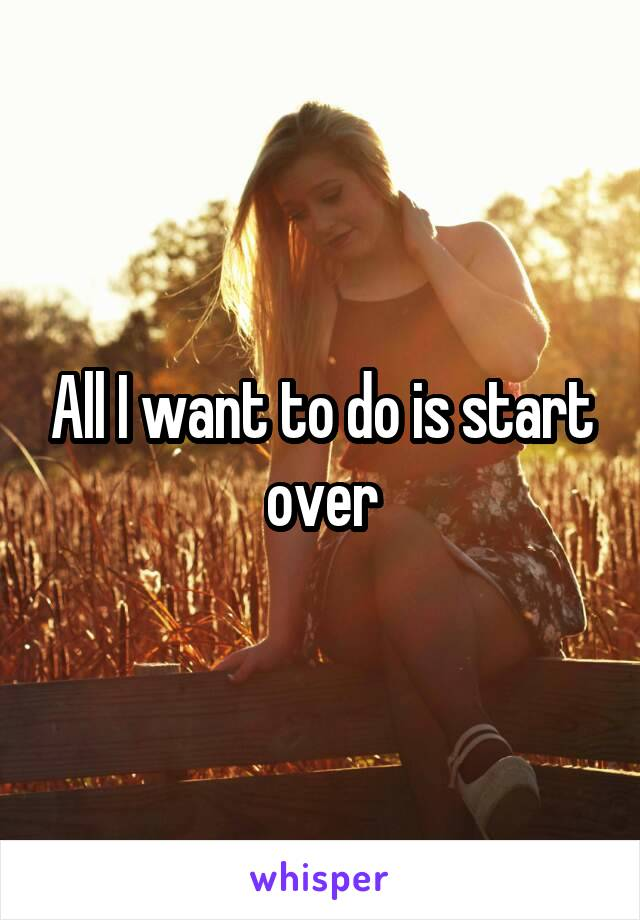 All I want to do is start over