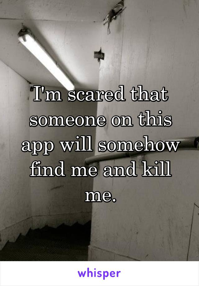 I'm scared that someone on this app will somehow find me and kill me.