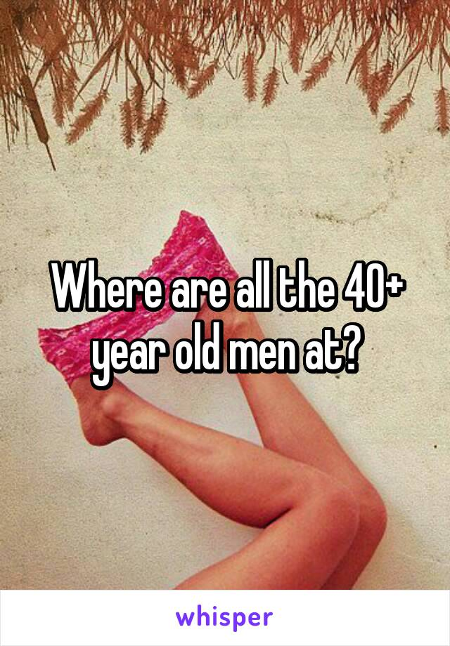 Where are all the 40+ year old men at?