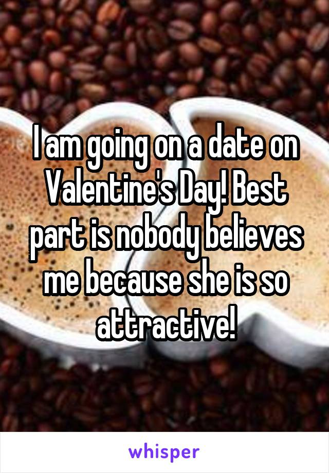 I am going on a date on Valentine's Day! Best part is nobody believes me because she is so attractive!