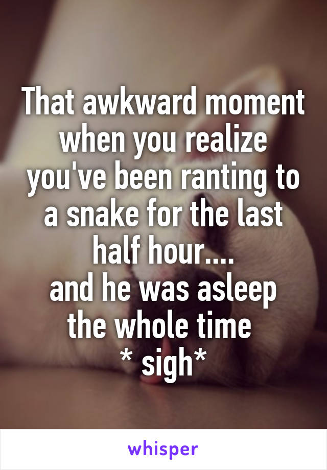 That awkward moment when you realize you've been ranting to a snake for the last half hour.... and he was asleep the whole time  * sigh*