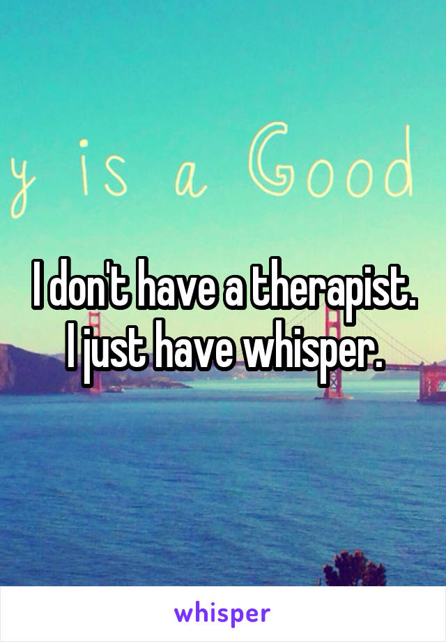 I don't have a therapist. I just have whisper.