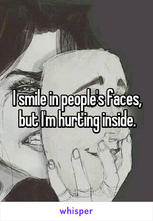 I smile in people's faces, but I'm hurting inside.