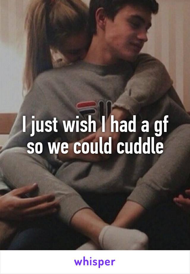 I just wish I had a gf so we could cuddle